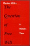 The Question of Free Will: A Holistic View - Morton Gabriel White