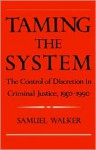 Taming the System: The Control of Discretion in Criminal Justice, 1950-1990 - Samuel Walker