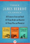 All Creatures Great and Small, All Things Bright and Beautiful, and All Things Wise and Wonderful: Three James Herriot Classics - James Herriot