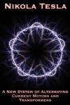 A New System of Alternating Current Motors and Transformers and Other Essays - Nikola Tesla