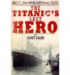 The Titanic's Last Hero: A Startling True Story That Can Change Your Life Forever - Moody Adams