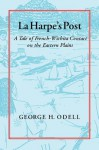 La Harpe's Post: Tales of French-Wichita Contact on the Eastern Plains - George Odell, Frieda Vereecken-Odell, John C. Dixon, Bonnie C. Yates, Eric Menzel, Mary Elizabeth Good, Kenneth L. Shingleton Jr, Isabella Muntz, Marie E. Brown, Lee Anna Schniebs, Joe B. Thompson