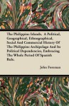 The Philippine Islands. a Political, Geographical, Ethnographical, Social and Commercial History of the Philippine Archipelago and Its Political Depen - John Foreman
