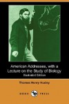 American Addresses, with a Lecture on the Study of Biology (Illustrated Edition) (Dodo Press) - Thomas Henry Huxley