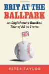 Brit at the Ballpark: An Englishman's Baseball Tour of All 50 States - Peter Taylor