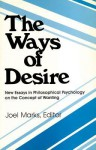 The Ways of Desire: New Essays in Philosophical Psychology on the Concept of Wanting - Joel Marks