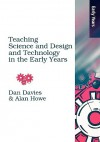 Teaching Science, Design And Technology In The Early Years (Early Years S) - Alan Howe, Dan Davies