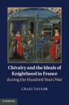 Chivalry and the Ideals of Knighthood in France During the Hundred Years War - Craig Taylor