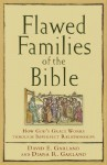 Flawed Families of the Bible: How God's Grace Works through Imperfect Relationships - David E. Garland, Diana R. Garland