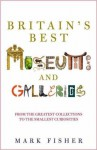 Britain's Best Museums and Galleries - Mark Fisher