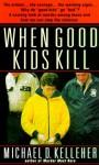 When Good Kids Kill - Michael D. Kelleher