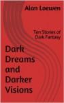 Dark Dreams and Darker Visions: Ten Stories of Dark Fantasy - Alan Loewen