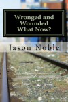 Wronged and Wounded: What Now? - Jason Noble
