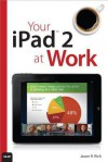 Your iPad 2 at Work - Jason R. Rich
