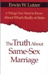 The Truth About Same-Sex Marriage: 6 Things You Need to Know About What's Really at Stake - Erwin W. Lutzer