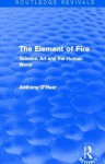 The Element of Fire (Routledge Revivals): Science, Art and the Human World - Anthony O'Hear