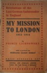 My Mission to London: 1912-1914 - Karl Max Lichnowsky, Gilbert Murray