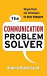 The Communication Problem Solver: Simple Tools and Techniques for Busy Managers - Nannette Rundle Carroll