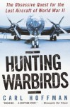 Hunting Warbirds: The Obsessive Quest for the Lost Aircraft of World War II - Carl Hoffman