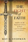 The Fight of Faith: Studies in the Pastoral Letters of Paul: I and II Timothy and Titus - Ray C. Stedman