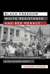 Black Freedom, White Resistance, and Red Menace: Civil Rights and Anticommunism in the Jim Crow South - Yasuhiro Katagiri