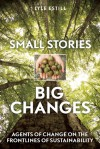 Small Stories, Big Changes: Agents of Change on the Frontlines of Sustainability - Lyle Estill, David W. Orr