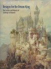 Designs for the Dream King: The Castles and Palaces of Ludwig II of Bavaria - Roy C. Strong, Lisa Taylor, Simon Jervis, Gerhard Hojer