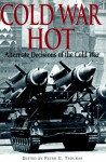 Cold War Hot: Alternate Decisions of the Cold War - Peter G. Tsouras