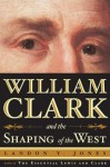 William Clark and the Shaping of the West - Landon Y. Jones