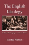 The English Ideology: Studies on the Language of Victorian Politics - George Watson