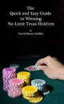 The Quick and Easy Guide to Winning No Limit Texas Hold'em - David Griffith