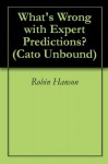 What's Wrong with Expert Predictions? (Cato Unbound) - Robin Hanson, Philip Tetlock, Dan Gardner, Bruce Bueno De Mesquita, John Cochrane, Jason Kuznicki