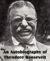An Autobiography of Theodore Roosevelt - Theodore Roosevelt