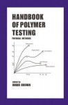 Handbook of Polymer Testing: Physical Methods - Roger P. Brown
