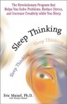 Sleep Thinking: The Revolutionary Program That Helps You Solve Problems, Reduce Stress, and Increase Creativity While You Sleep - Eric Maisel