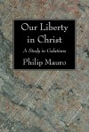 Our Liberty in Christ: A Study in Galatians - Philip Mauro