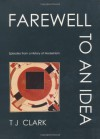 Farewell to an Idea: Episodes from a History of Modernism - T.J. Clark