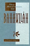 The Ascension of Baha'u'llah: A Compilation - Abdu'l-Bahá, Shoghi Effendi