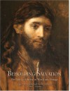 Beholding Salvation: The Life of Christ in Word and Image - S. Kent Brown, Richard Neitzel Holzapfel, Dawn C. Pheysey