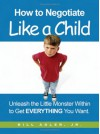 How to Negotiate Like a Child: Unleash the Little Monster Within to Get Everything You Want - Bill Adler Jr.