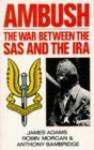 Ambush: The War Between the SAS and the IRA - James Adams, Robin Morgan