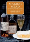 Making Mead: A Complete Guide to the Making of Sweet and Dry Mead, Melomel, Metheglin, Hippocras, Pyment and Cyser. Bryan Acton and Peter Duncan - Peter Duncan