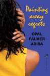 Painting Away Regrets - Opal Palmer Adisa
