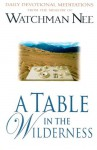 A Table in the Wilderness: Daily Devotional Meditations from the Ministry of Watchman Nee - Watchman Nee