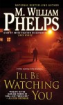 I'll Be Watching You - M. William Phelps
