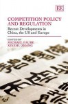 Competition Policy and Regulation: Recent Developments in China, the Us and Europe - Michael Faure, Xinxhu Zhang