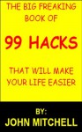 The Big Freaking book of 99 Hacks that will Make Your Life Easier - John Mitchell