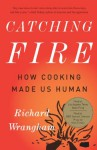Catching Fire: How Cooking Made Us Human - Richard Wrangham