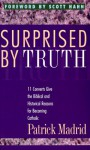 Surprised by Truth - Patrick Madrid, Scott Hahn, Paul Thigpen, Marcus Grodi, Jimmy Akin, Steve Wood, Robert A. Sungenis, Julie Swenson, Rick Conason, T.L. Frazier, Tim Staples, Dave Armstrong, Al Kresta