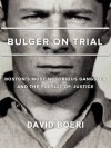 Bulger On Trial: Boston's Most Notorious Gangster And The Pursuit Of Justice - David Boeri, Lisa Tobin, Bridget Samburg